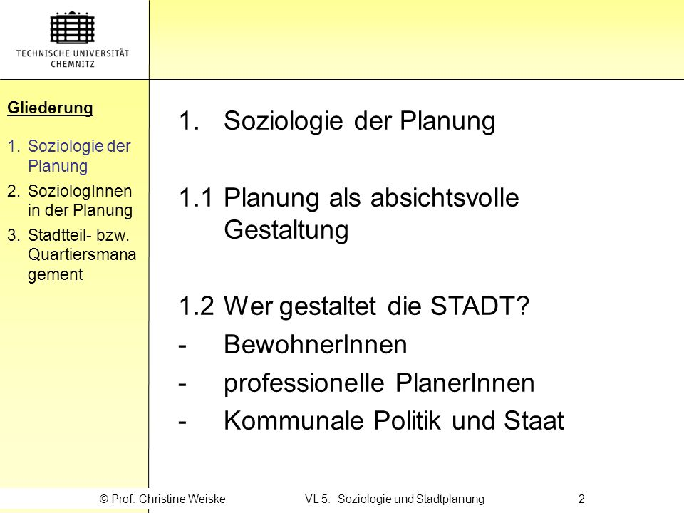 Gliederung 1.Soziologie der Planung 2.SoziologInnen in der Planung 3.Stadtteil- bzw. Quartiersmana gement © Prof. Christine Weiske VL 5: Soziologie un