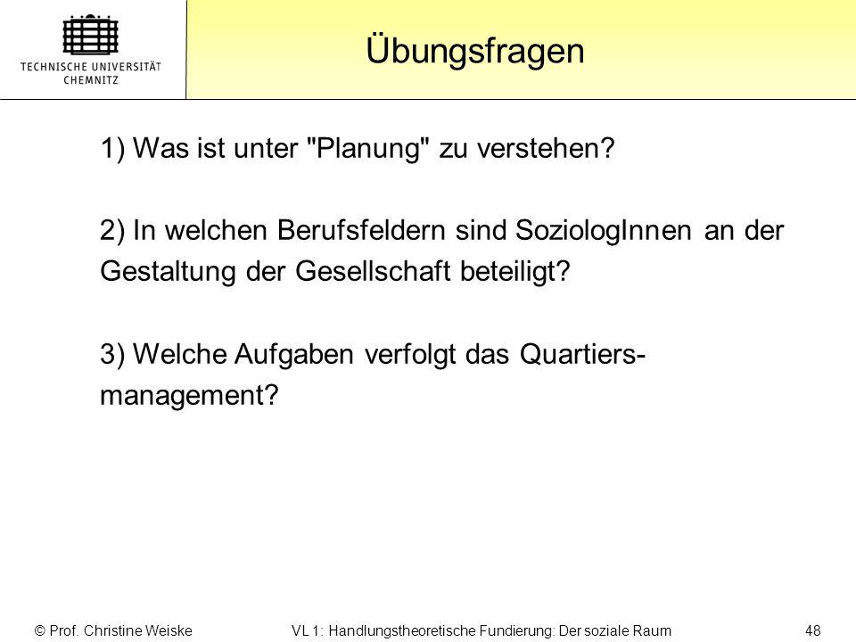 Gliederung Übungsfragen © Prof. Christine Weiske VL 1: Handlungstheoretische Fundierung: Der soziale Raum 48 1) Was ist unter