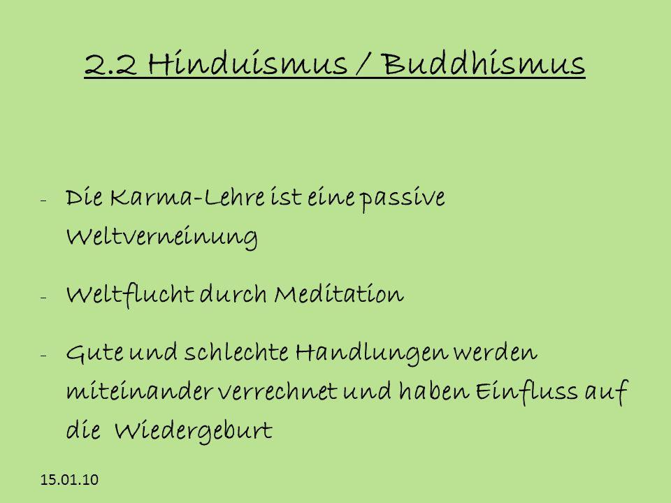 15.01.10 2.2 Hinduismus / Buddhismus Die Karma-Lehre ist eine passive Weltverneinung Weltflucht durch Meditation Gute und schlechte Handlungen werden