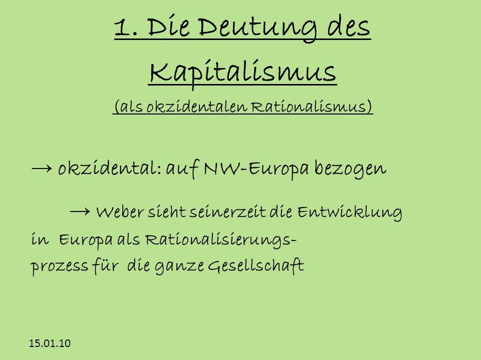 15.01.10 1. Die Deutung des Kapitalismus (als okzidentalen Rationalismus) okzidental: auf NW-Europa bezogen Weber sieht seinerzeit die Entwicklung in