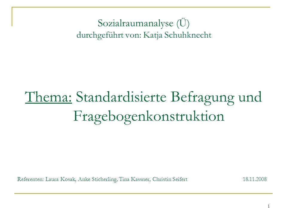 1 Sozialraumanalyse (Ü) durchgeführt von: Katja Schuhknecht Thema: Standardisierte Befragung und Fragebogenkonstruktion Referenten: Laura Kosak, Anke