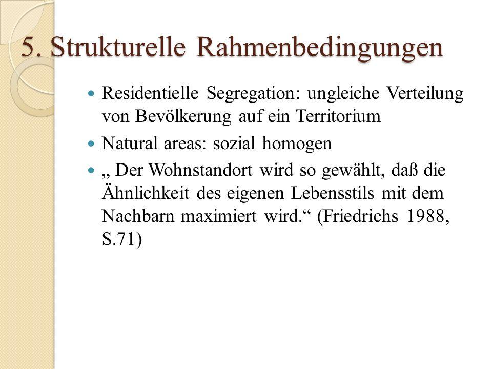 5. Strukturelle Rahmenbedingungen Residentielle Segregation: ungleiche Verteilung von Bevölkerung auf ein Territorium Natural areas: sozial homogen De