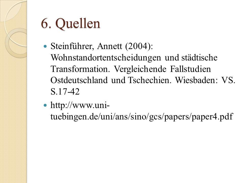 6. Quellen Steinführer, Annett (2004): Wohnstandortentscheidungen und städtische Transformation. Vergleichende Fallstudien Ostdeutschland und Tschechi