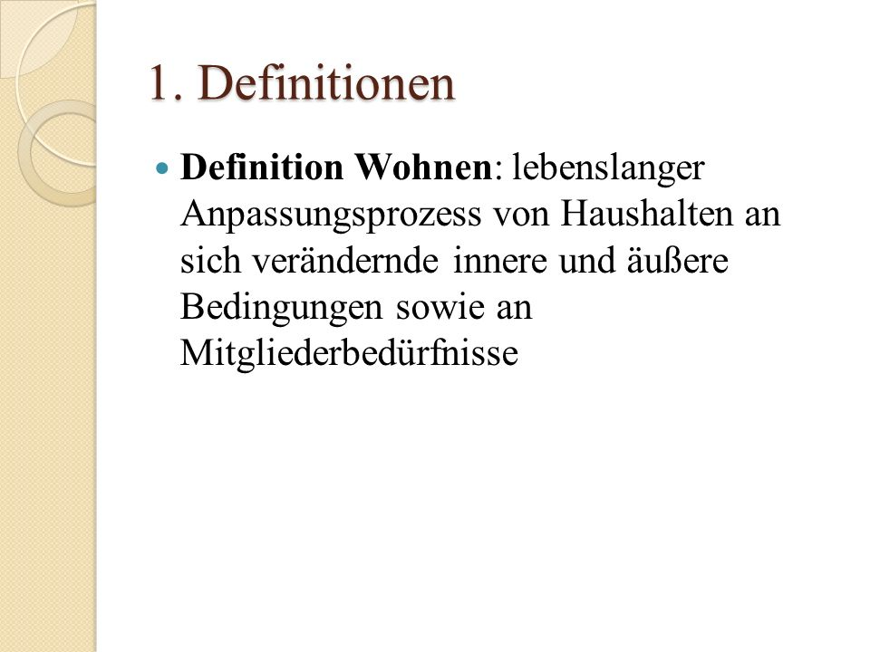1. Definitionen Definition Wohnen: lebenslanger Anpassungsprozess von Haushalten an sich verändernde innere und äußere Bedingungen sowie an Mitglieder