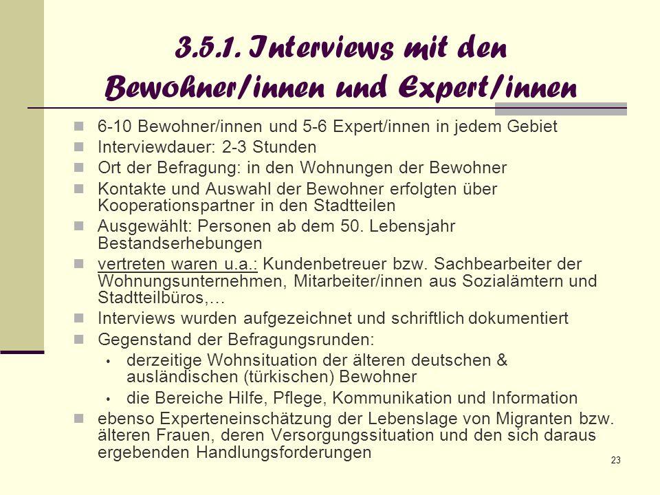 23 3.5.1. Interviews mit den Bewohner/innen und Expert/innen 6-10 Bewohner/innen und 5-6 Expert/innen in jedem Gebiet Interviewdauer: 2-3 Stunden Ort