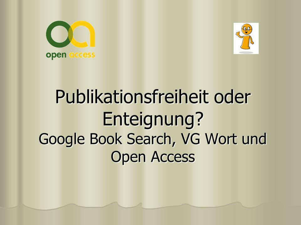 Publikationsfreiheit oder Enteignung? Google Book Search, VG Wort und Open Access