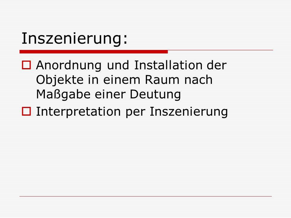 Inszenierung: Anordnung und Installation der Objekte in einem Raum nach Maßgabe einer Deutung Interpretation per Inszenierung