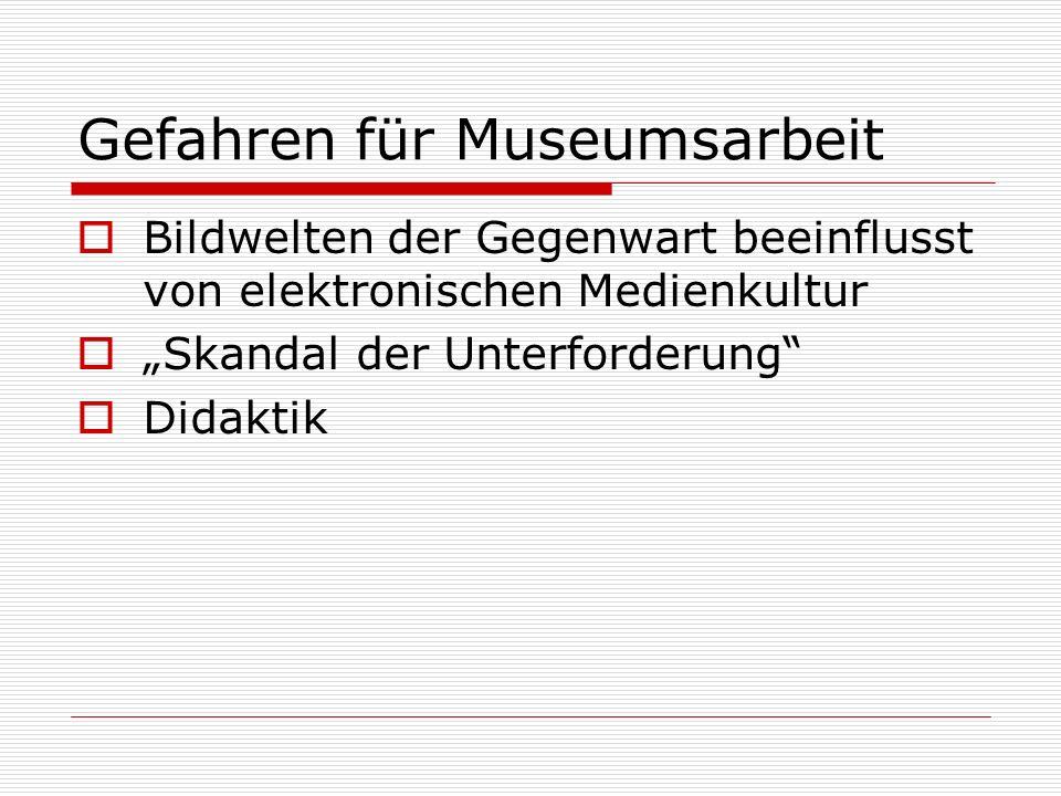 Gefahren für Museumsarbeit Bildwelten der Gegenwart beeinflusst von elektronischen Medienkultur Skandal der Unterforderung Didaktik