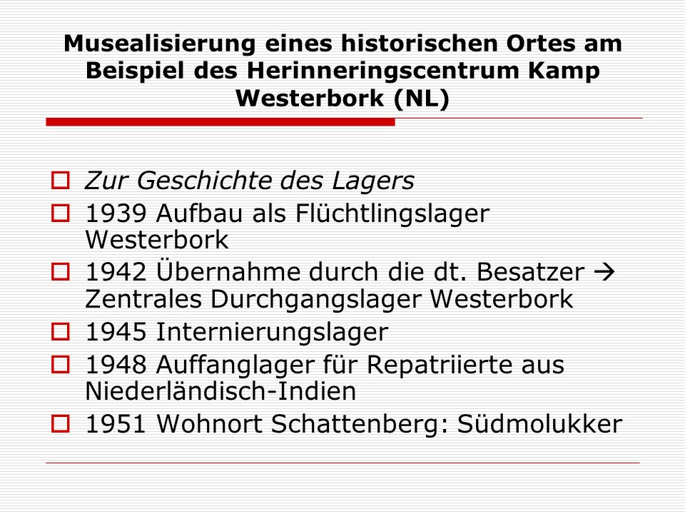Musealisierung eines historischen Ortes am Beispiel des Herinneringscentrum Kamp Westerbork (NL) Zur Geschichte des Lagers 1939 Aufbau als Flüchtlingslager Westerbork 1942 Übernahme durch die dt.