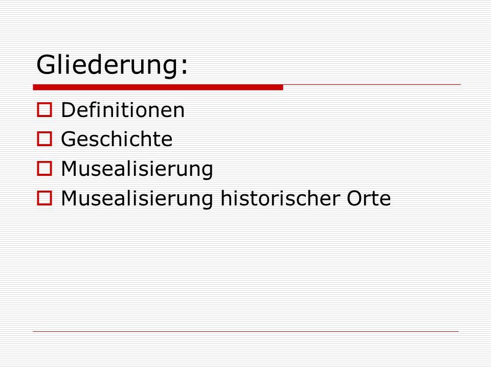 Gliederung: Definitionen Geschichte Musealisierung Musealisierung historischer Orte