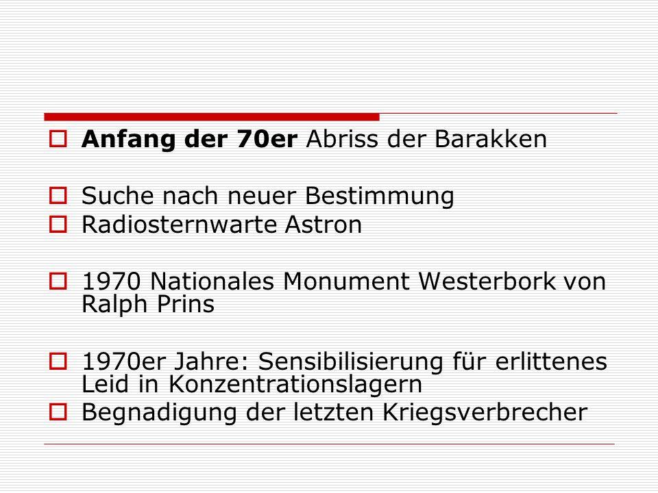 Anfang der 70er Abriss der Barakken Suche nach neuer Bestimmung Radiosternwarte Astron 1970 Nationales Monument Westerbork von Ralph Prins 1970er Jahre: Sensibilisierung für erlittenes Leid in Konzentrationslagern Begnadigung der letzten Kriegsverbrecher
