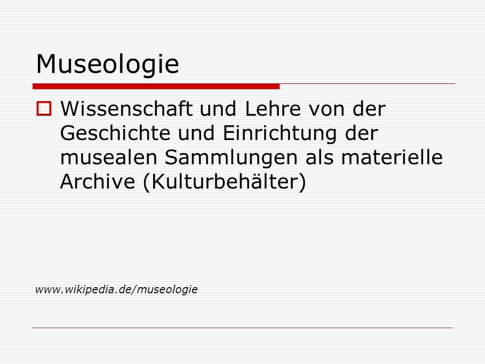 Museologie Wissenschaft und Lehre von der Geschichte und Einrichtung der musealen Sammlungen als materielle Archive (Kulturbehälter) www.wikipedia.de/museologie