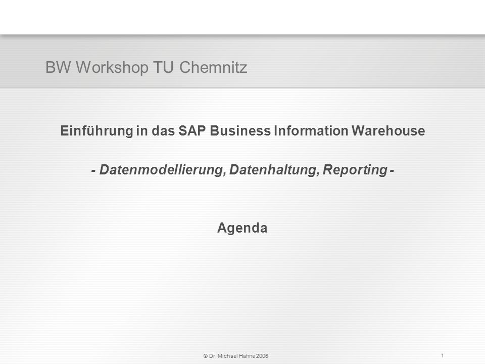 © Dr. Michael Hahne 2006 1 Einführung in das SAP Business Information Warehouse - Datenmodellierung, Datenhaltung, Reporting - Agenda BW Workshop TU C
