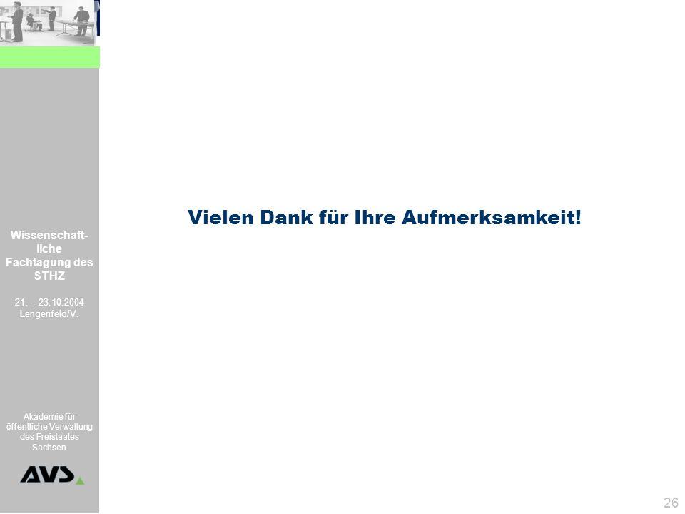 Wissenschaft- liche Fachtagung des STHZ 21. – 23.10.2004 Lengenfeld/V. Akademie für öffentliche Verwaltung des Freistaates Sachsen 26 Vielen Dank für