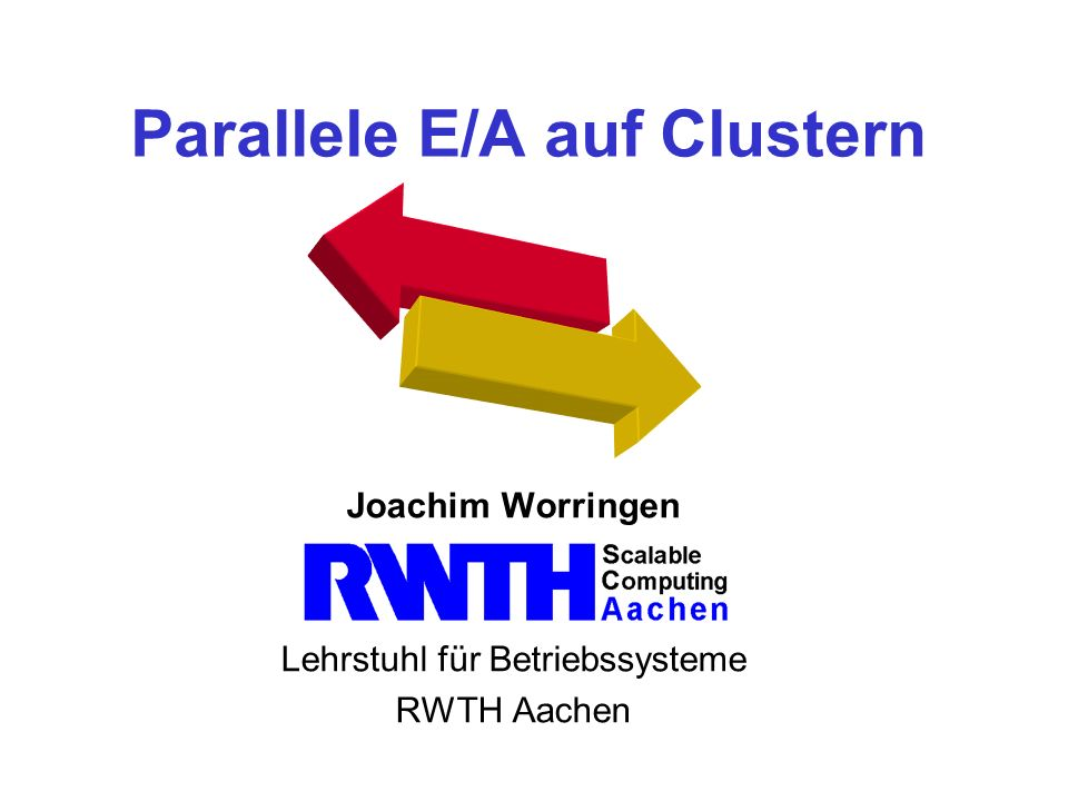 Parallele E/A auf Clustern Joachim Worringen Lehrstuhl für Betriebssysteme RWTH Aachen