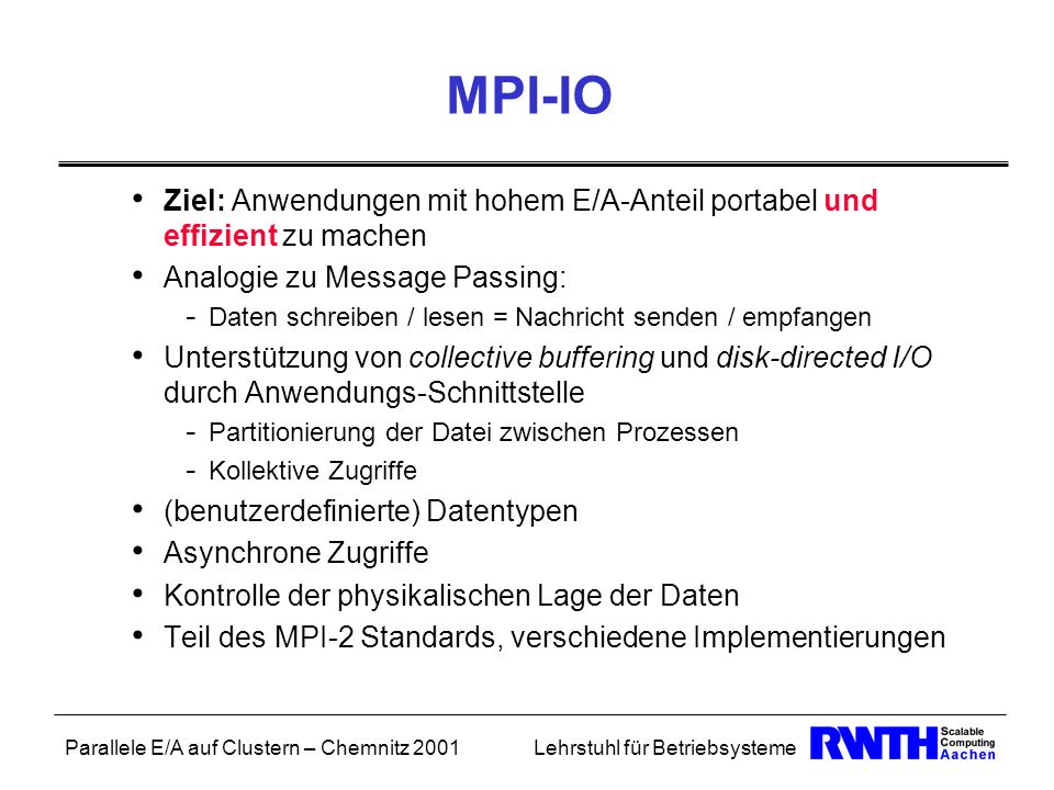Parallele E/A auf Clustern – Chemnitz 2001Lehrstuhl für Betriebsysteme MPI-IO Ziel: Anwendungen mit hohem E/A-Anteil portabel und effizient zu machen