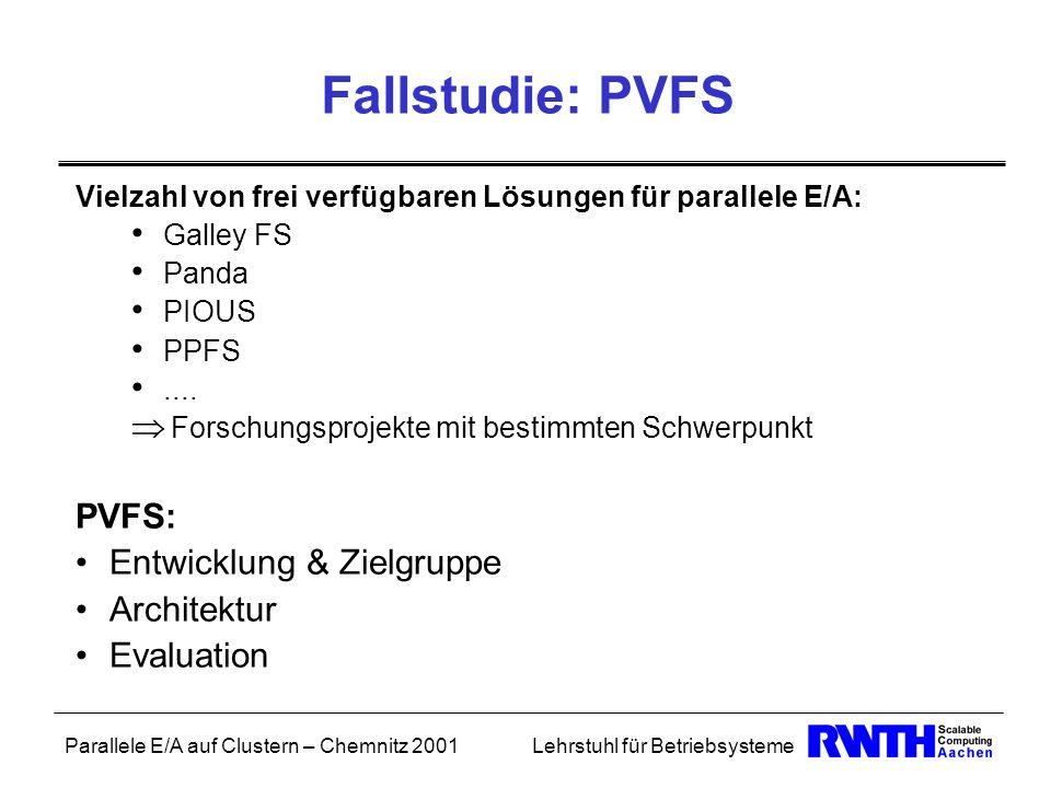 Parallele E/A auf Clustern – Chemnitz 2001Lehrstuhl für Betriebsysteme Fallstudie: PVFS Vielzahl von frei verfügbaren Lösungen für parallele E/A: Gall