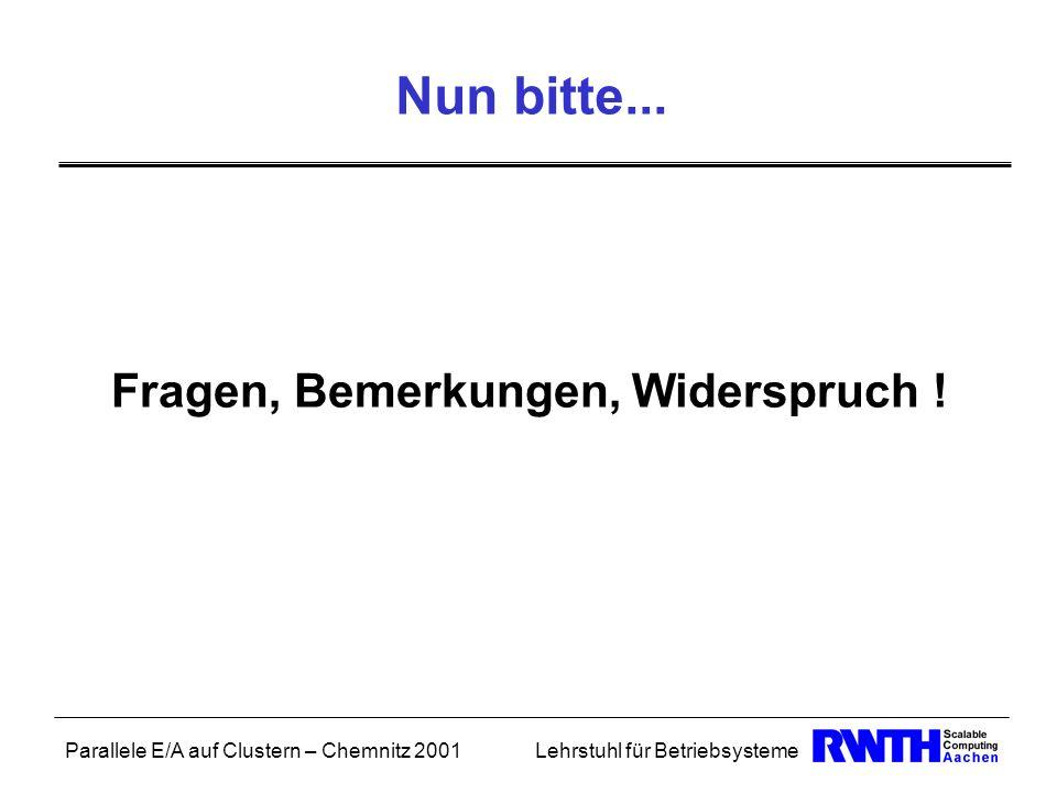 Parallele E/A auf Clustern – Chemnitz 2001Lehrstuhl für Betriebsysteme Nun bitte... Fragen, Bemerkungen, Widerspruch !