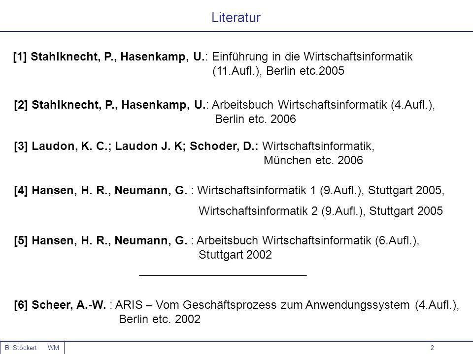 2 Literatur B. Stöckert WM [1] Stahlknecht, P., Hasenkamp, U.: Einführung in die Wirtschaftsinformatik (11.Aufl.), Berlin etc.2005 [4] Hansen, H. R.,