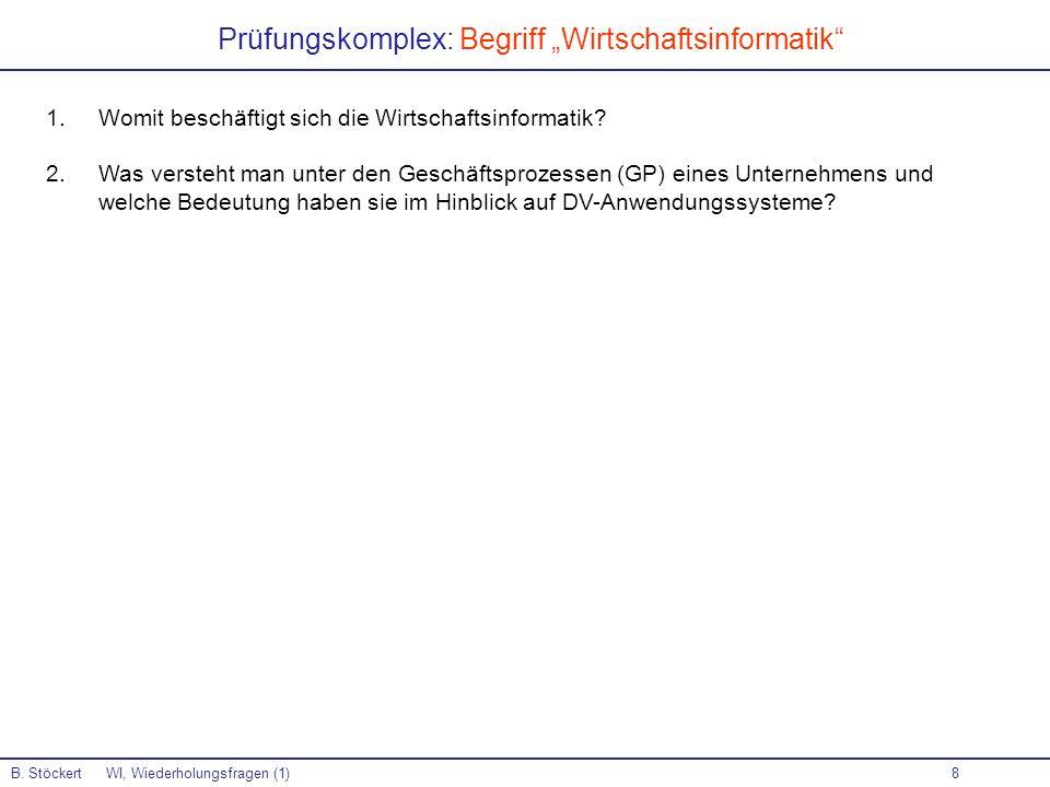 8 Prüfungskomplex: Begriff Wirtschaftsinformatik B. Stöckert WI, Wiederholungsfragen (1) 1.Womit beschäftigt sich die Wirtschaftsinformatik? 2.Was ver