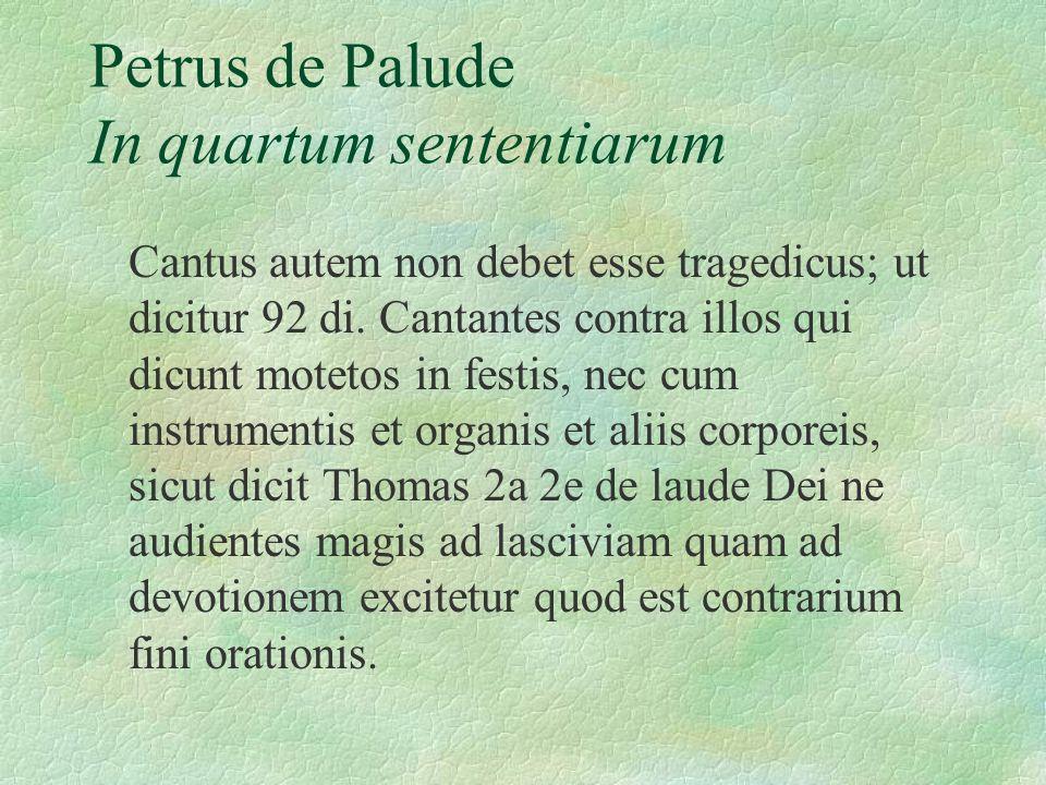 Petrus de Palude In quartum sententiarum Cantus autem non debet esse tragedicus; ut dicitur 92 di. Cantantes contra illos qui dicunt motetos in festis