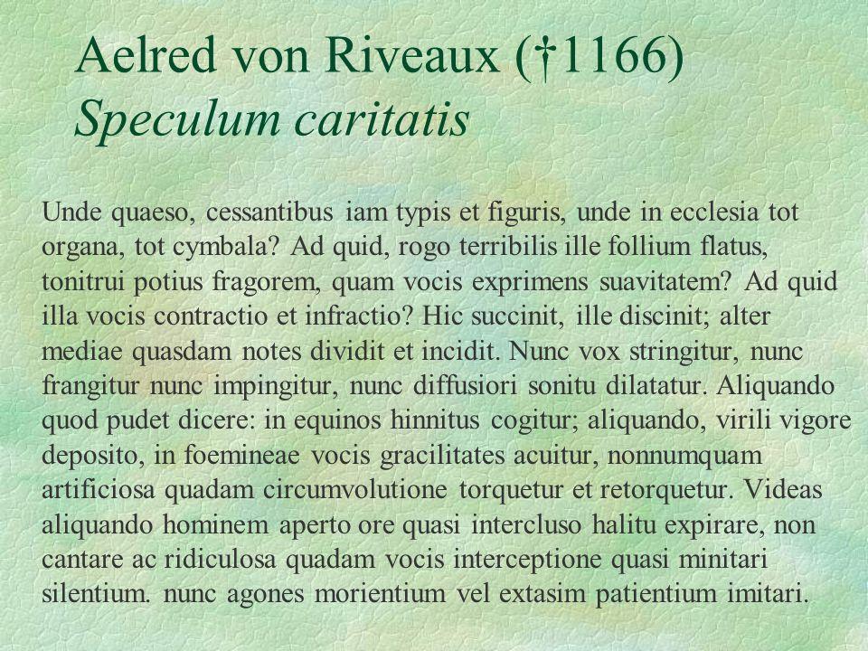 Aelred von Riveaux (1166) Speculum caritatis Unde quaeso, cessantibus iam typis et figuris, unde in ecclesia tot organa, tot cymbala? Ad quid, rogo te