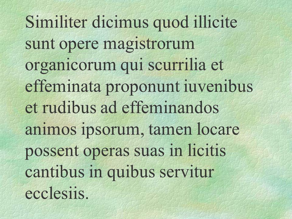 Similiter dicimus quod illicite sunt opere magistrorum organicorum qui scurrilia et effeminata proponunt iuvenibus et rudibus ad effeminandos animos i