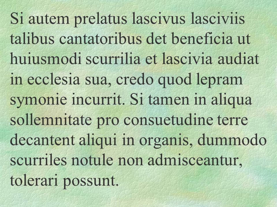 Si autem prelatus lascivus lasciviis talibus cantatoribus det beneficia ut huiusmodi scurrilia et lascivia audiat in ecclesia sua, credo quod lepram symonie incurrit.