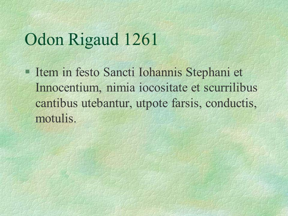 Odon Rigaud 1261 §Item in festo Sancti Iohannis Stephani et Innocentium, nimia iocositate et scurrilibus cantibus utebantur, utpote farsis, conductis, motulis.
