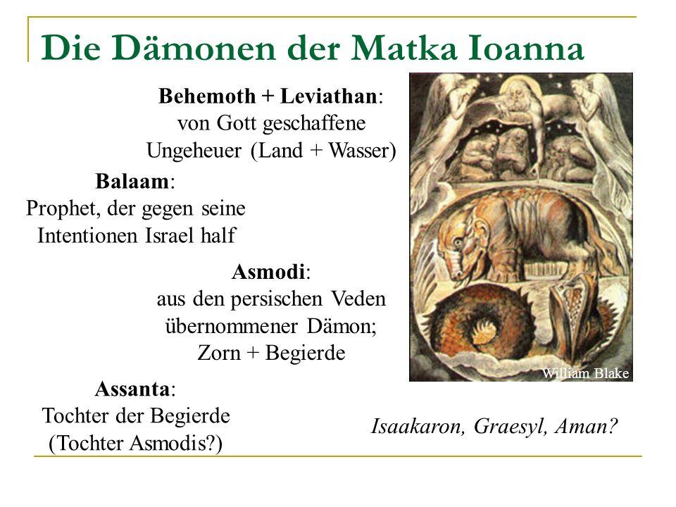 Die Dämonen der Matka Ioanna Behemoth + Leviathan: von Gott geschaffene Ungeheuer (Land + Wasser) Balaam: Prophet, der gegen seine Intentionen Israel half Asmodi: aus den persischen Veden übernommener Dämon; Zorn + Begierde Isaakaron, Graesyl, Aman.