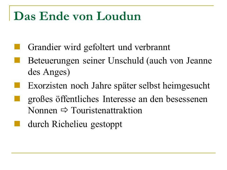 Das Ende von Loudun Grandier wird gefoltert und verbrannt Beteuerungen seiner Unschuld (auch von Jeanne des Anges) Exorzisten noch Jahre später selbst heimgesucht großes öffentliches Interesse an den besessenen Nonnen Touristenattraktion durch Richelieu gestoppt