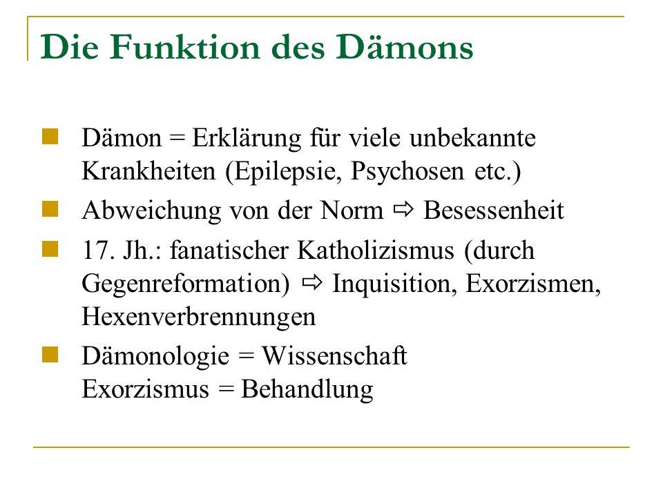 Die Funktion des Dämons Dämon = Erklärung für viele unbekannte Krankheiten (Epilepsie, Psychosen etc.) Abweichung von der Norm Besessenheit 17.