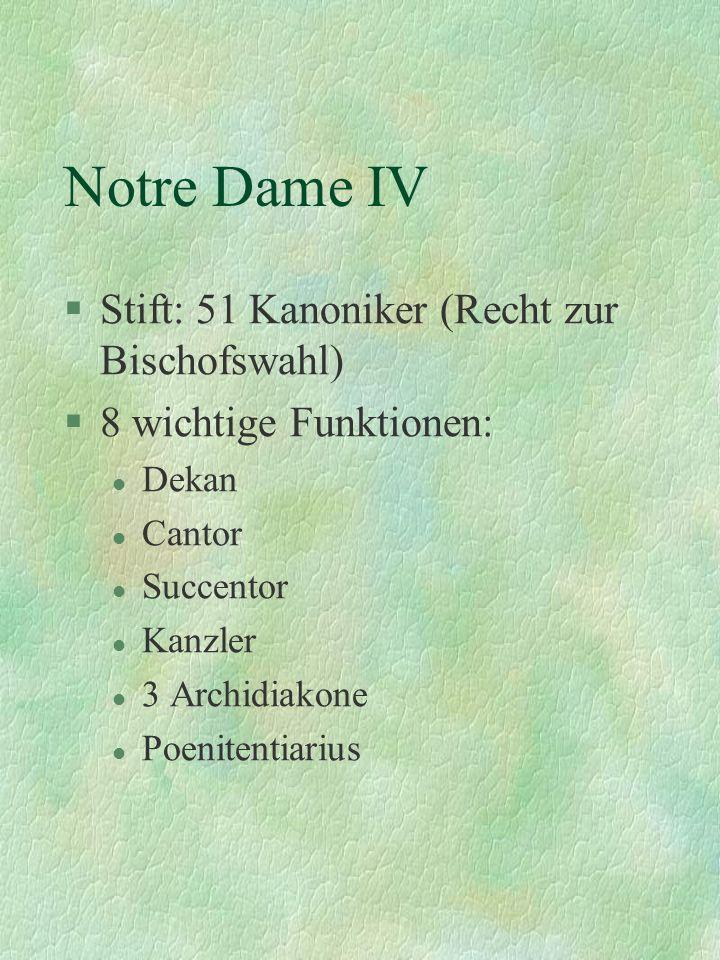 Notre Dame IV §Stift: 51 Kanoniker (Recht zur Bischofswahl) §8 wichtige Funktionen: l Dekan l Cantor l Succentor l Kanzler l 3 Archidiakone l Poeniten