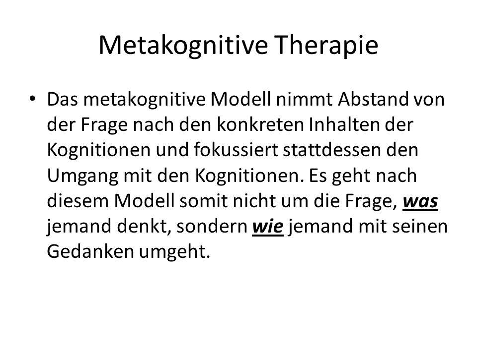 Metakognitive Therapie Das metakognitive Modell nimmt Abstand von der Frage nach den konkreten Inhalten der Kognitionen und fokussiert stattdessen den