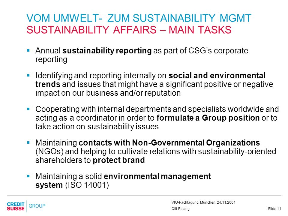Slide 11 VfU-Fachtagung, München, 24.11.2004 Otti Bisang Annual sustainability reporting as part of CSGs corporate reporting Identifying and reporting internally on social and environmental trends and issues that might have a significant positive or negative impact on our business and/or reputation Cooperating with internal departments and specialists worldwide and acting as a coordinator in order to formulate a Group position or to take action on sustainability issues Maintaining contacts with Non-Governmental Organizations (NGOs) and helping to cultivate relations with sustainability-oriented shareholders to protect brand Maintaining a solid environmental management system (ISO 14001) VOM UMWELT- ZUM SUSTAINABILITY MGMT SUSTAINABILITY AFFAIRS – MAIN TASKS