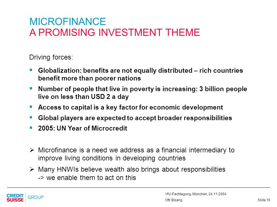 Slide 15 VfU-Fachtagung, München, 24.11.2004 Otti Bisang MICROFINANCE A PROMISING INVESTMENT THEME Driving forces: Globalization: benefits are not equ