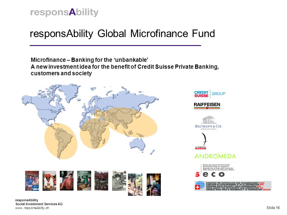 responsAbility Global Microfinance Fund Microfinance – Banking for the unbankable A new investment idea for the benefit of Credit Suisse Private Banking, customers and society responsAbility Social Investment Services AG www.