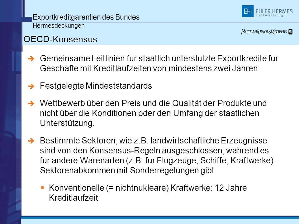 Exportkreditgarantien des Bundes Hermesdeckungen OECD-Konsensus Gemeinsame Leitlinien für staatlich unterstützte Exportkredite für Geschäfte mit Kreditlaufzeiten von mindestens zwei Jahren Festgelegte Mindeststandards Wettbewerb über den Preis und die Qualität der Produkte und nicht über die Konditionen oder den Umfang der staatlichen Unterstützung.