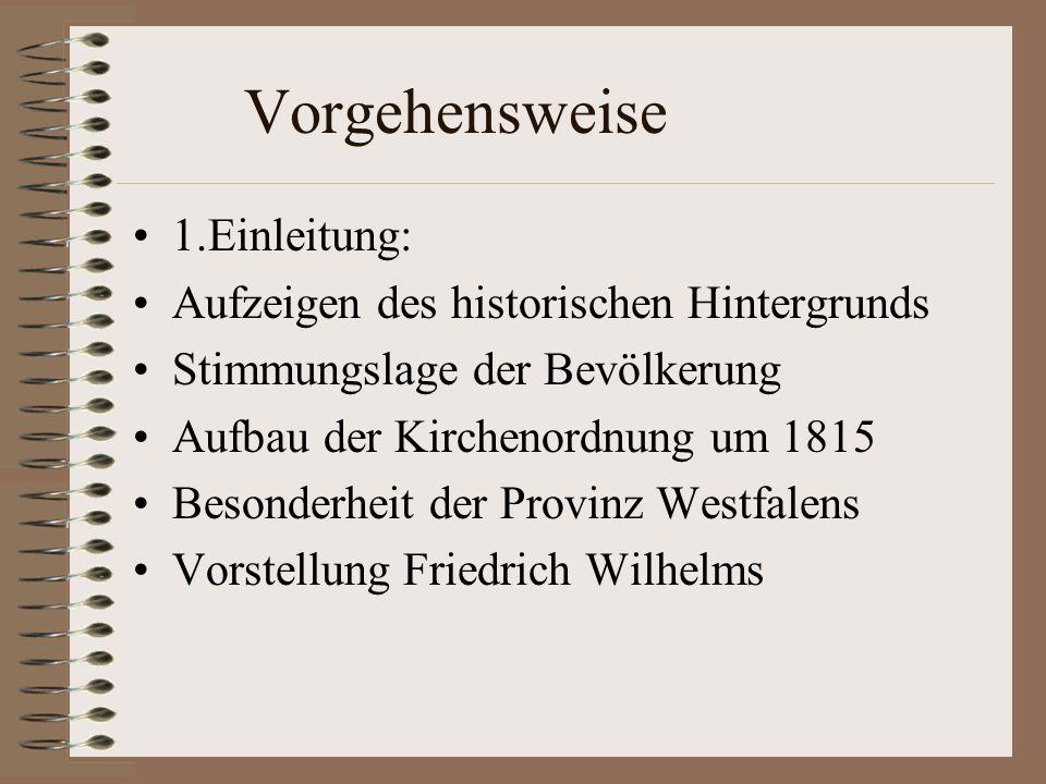 Vorgehensweise 1.Einleitung: Aufzeigen des historischen Hintergrunds Stimmungslage der Bevölkerung Aufbau der Kirchenordnung um 1815 Besonderheit der Provinz Westfalens Vorstellung Friedrich Wilhelms
