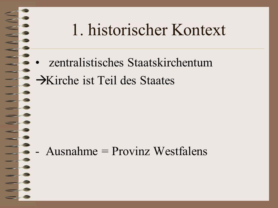 1. historischer Kontext zentralistisches Staatskirchentum Kirche ist Teil des Staates -Ausnahme = Provinz Westfalens