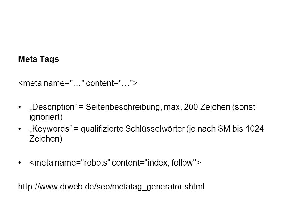 Meta Tags Description = Seitenbeschreibung, max. 200 Zeichen (sonst ignoriert) Keywords = qualifizierte Schlüsselwörter (je nach SM bis 1024 Zeichen)