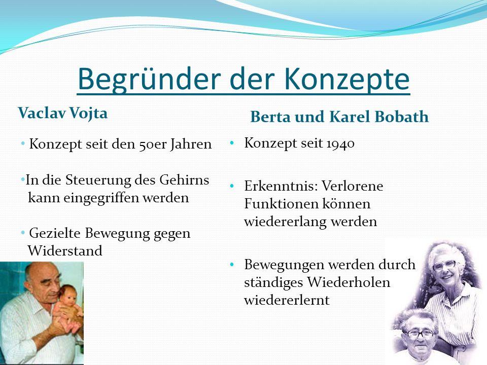 Begründer der Konzepte Vaclav Vojta Berta und Karel Bobath Konzept seit 1940 Erkenntnis: Verlorene Funktionen können wiedererlang werden Bewegungen werden durch ständiges Wiederholen wiedererlernt Konzept seit den 50er Jahren In die Steuerung des Gehirns kann eingegriffen werden Gezielte Bewegung gegen Widerstand