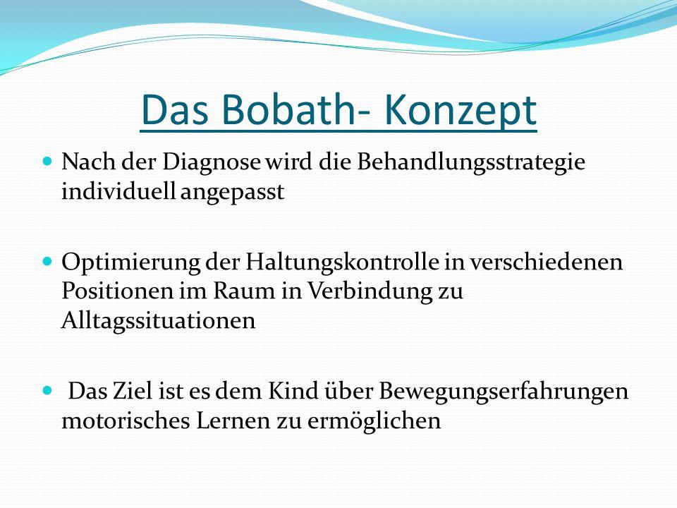 Das Bobath- Konzept Nach der Diagnose wird die Behandlungsstrategie individuell angepasst Optimierung der Haltungskontrolle in verschiedenen Positionen im Raum in Verbindung zu Alltagssituationen Das Ziel ist es dem Kind über Bewegungserfahrungen motorisches Lernen zu ermöglichen