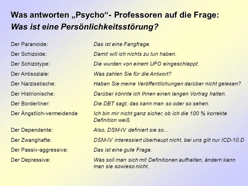 Was antworten Psycho- Professoren auf die Frage: Was ist eine Persönlichkeitsstörung? Der Paranoide:Das ist eine Fangfrage. Der Schizoide:Damit will i
