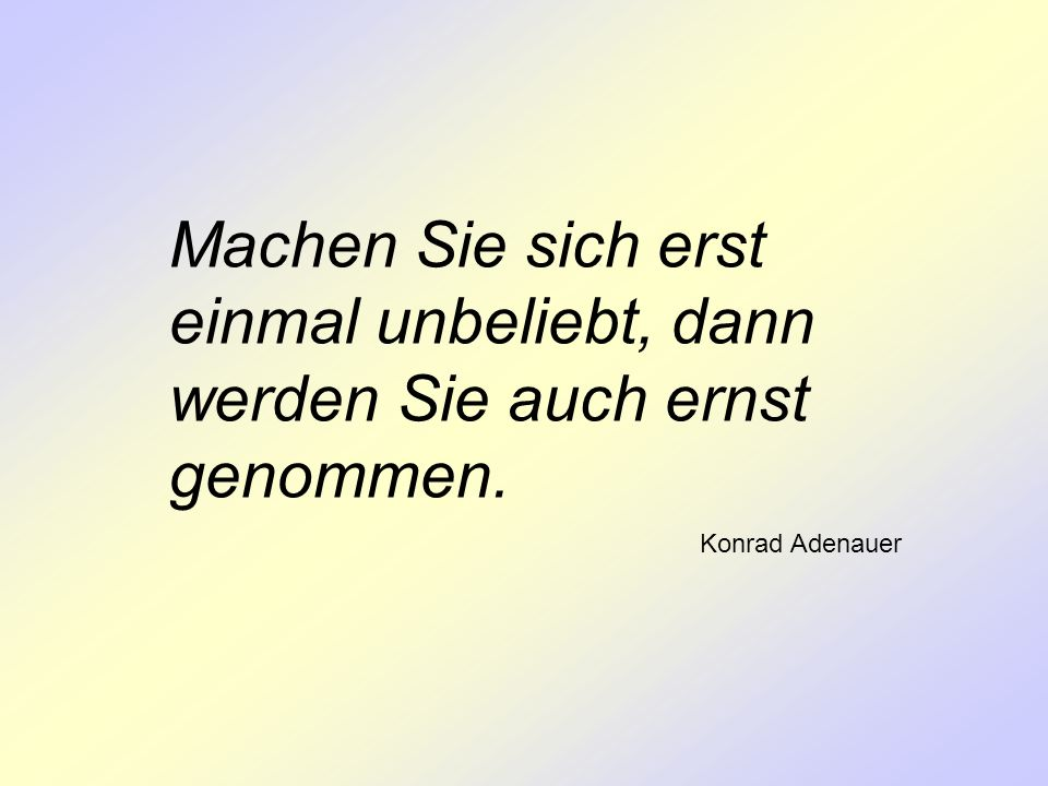 Machen Sie sich erst einmal unbeliebt, dann werden Sie auch ernst genommen. Konrad Adenauer