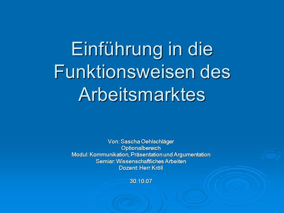 Einführung in die Funktionsweisen des Arbeitsmarktes Von: Sascha Oehlschläger Optionalbereich Modul: Kommunikation, Präsentation und Argumentation Sem