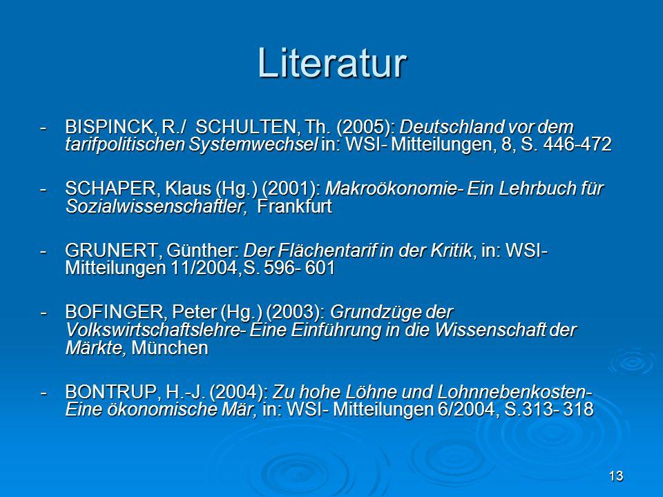 13 Literatur -BISPINCK, R./ SCHULTEN, Th. (2005): Deutschland vor dem tarifpolitischen Systemwechsel in: WSI- Mitteilungen, 8, S. 446-472 -SCHAPER, Kl