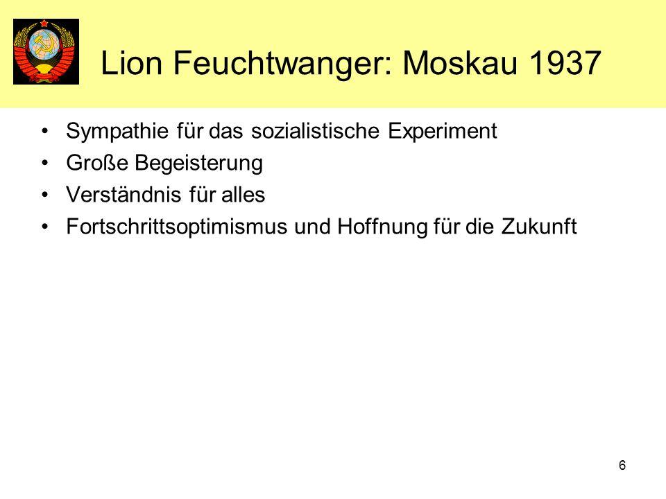 6 Lion Feuchtwanger: Moskau 1937 Sympathie für das sozialistische Experiment Große Begeisterung Verständnis für alles Fortschrittsoptimismus und Hoffn