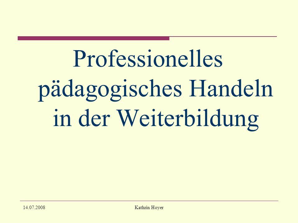 14.07.2008Kathrin Hoyer Professionelles pädagogisches Handeln in der Weiterbildung