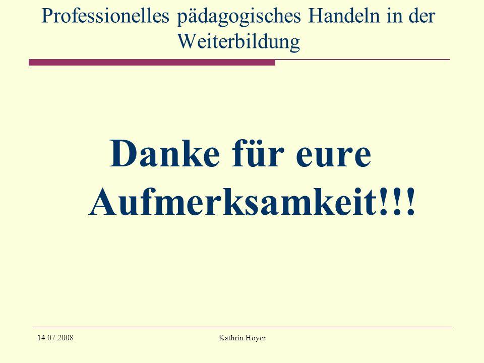 14.07.2008Kathrin Hoyer Professionelles pädagogisches Handeln in der Weiterbildung Danke für eure Aufmerksamkeit!!!